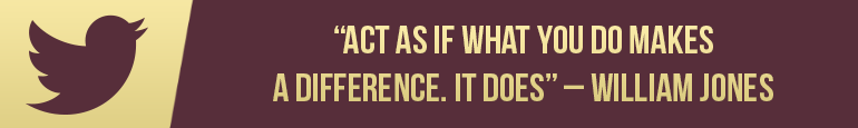 """""""Act as if what you do makes a difference. It Does!"""" William Jones"""
