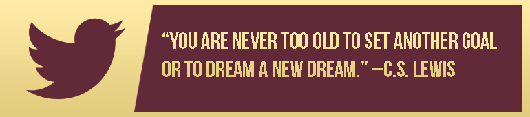 """""""You are never too old to set another goal or to dream a new dream."""" –C.S. Lewis"""