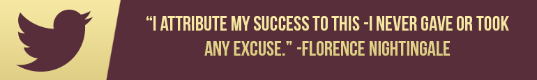 """""""I attribute my success to this -I never gave or took any excuse"""" -Florence Nightingale"""